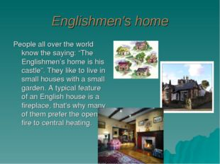 "Englishmen's home People all over the world know the saying: ""The Englishmen'"