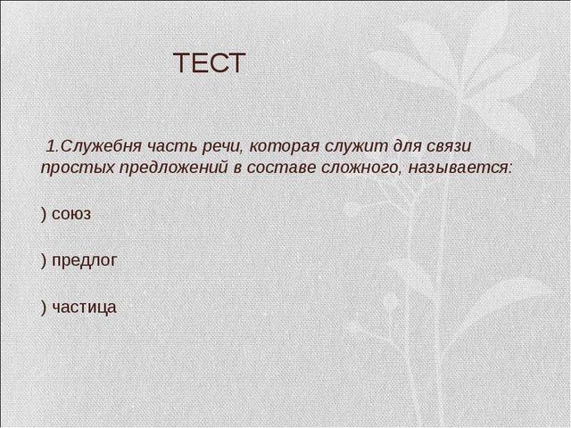 ТЕСТ 1.Служебня часть речи, которая служит для связи простых предложений в с...
