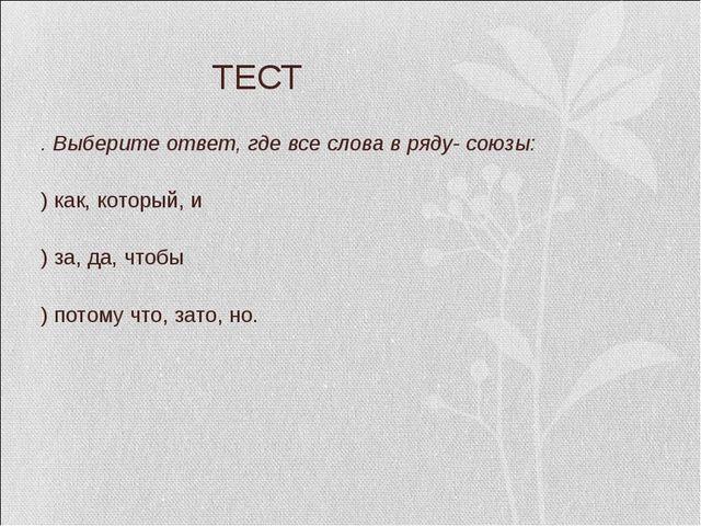ТЕСТ 3. Выберите ответ, где все слова в ряду- союзы: А) как, который, и Б) з...
