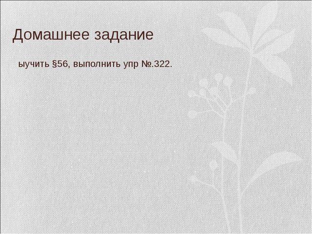 Домашнее задание Выучить §56, выполнить упр №.322.