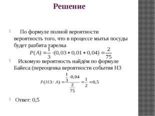 Решение По формуле полной вероятности вероятность того, что в процессе мытья