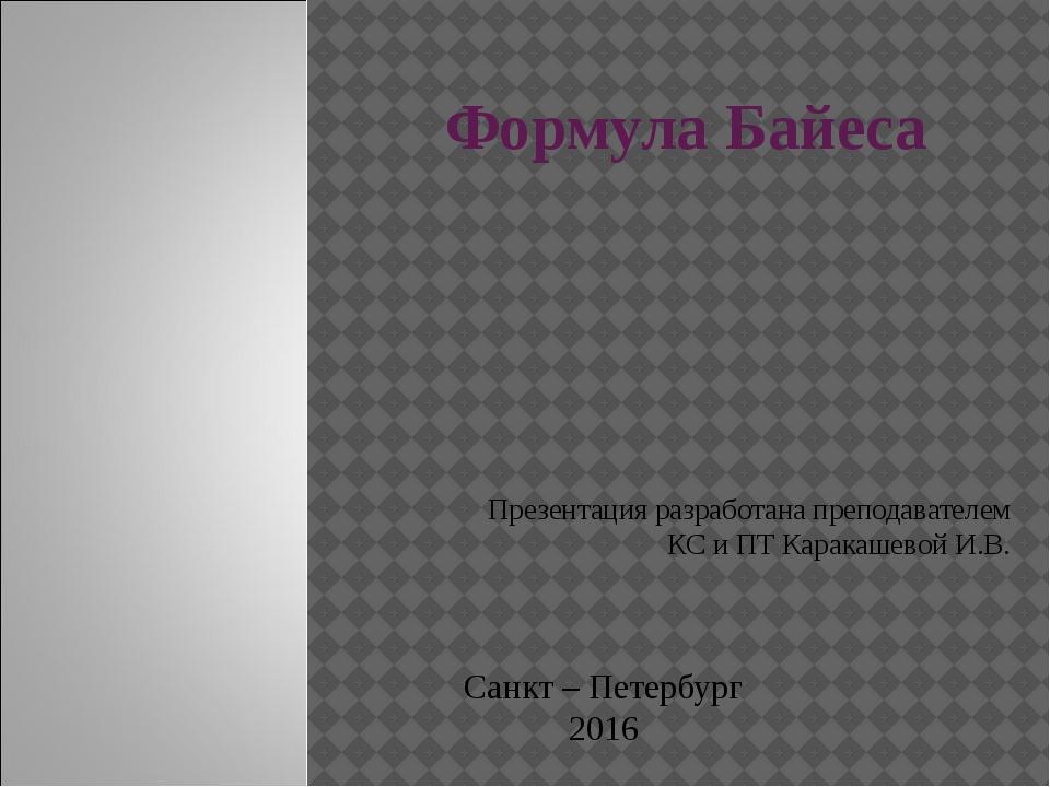 Формула Байеса Презентация разработана преподавателем КС и ПТ Каракашевой И.В...