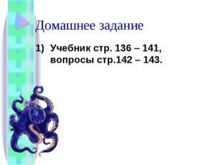 Домашнее задание Учебник стр. 136 – 141, вопросы стр.142 – 143.
