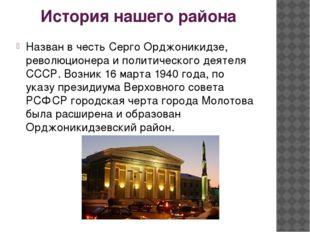 История нашего района Назван в честь Серго Орджоникидзе, революционера и поли
