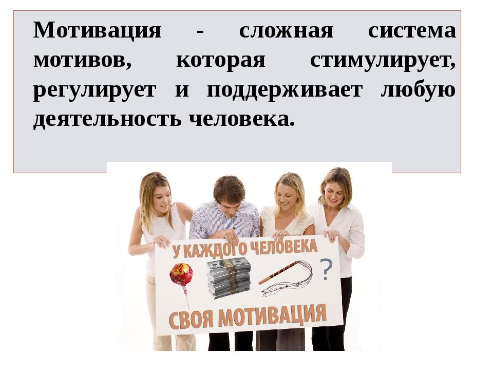 Мотивация - сложная система мотивов, которая стимулирует, регулирует и поддер...