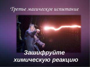 Третье магическое испытание Зашифруйте химическую реакцию