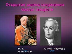 Открытие закона сохранения массы веществ 1789г. 1748г. М. В. Ломоносов Антуа