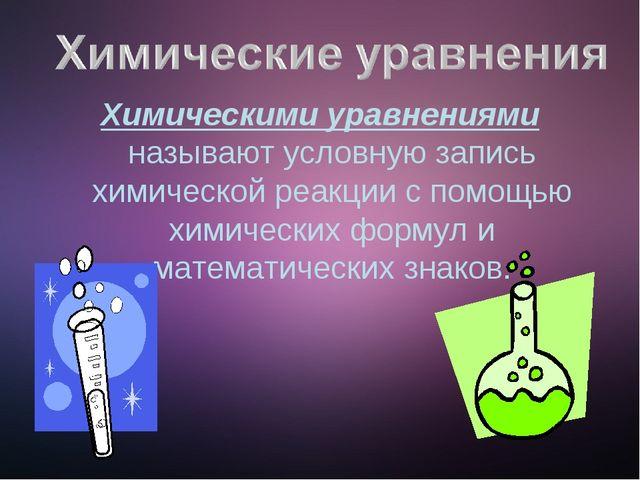 Химическими уравнениями называют условную запись химической реакции с помощью...