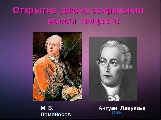 Открытие закона сохранения массы веществ 1789г. 1748г. М. В. Ломоносов Антуа...