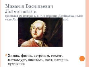 Михаи́л Васи́льевич Ло̄мо̄но́со̄в (родился 19 ноября 1711 г. в деревне Денисо