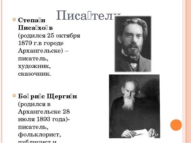 Писа́тели Степа́н Писа́хо̄в (родился 25 октября 1879 г.в городе Архангельске)...