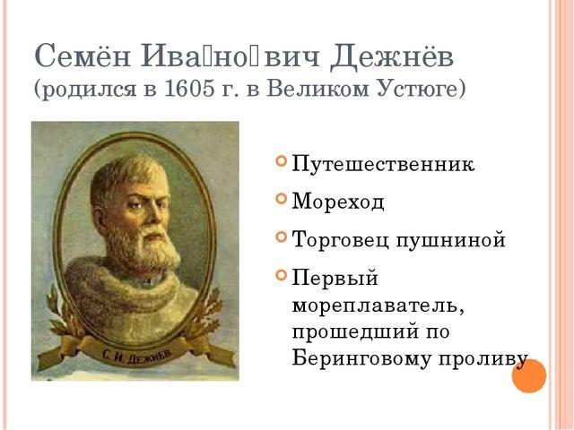 Семён Ива́но̄вич Дежнёв (родился в 1605 г. в Великом Устюге) Путешественник М...
