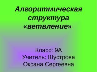 Алгоритмическая структура «ветвление» Класс: 9А Учитель: Шустрова Оксана Сер