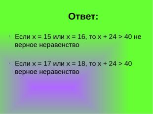 Ответ: Если x = 15 или x = 16, то x + 24 > 40 не верное неравенство Если x =