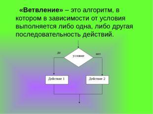 «Ветвление» – это алгоритм, в котором в зависимости от условия выполняется л