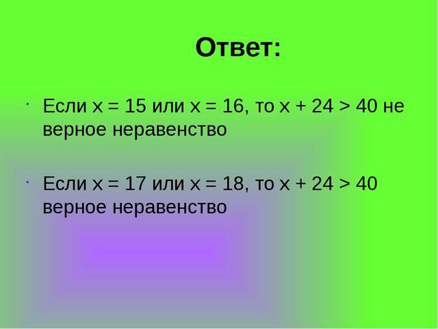 Ответ: Если x = 15 или x = 16, то x + 24 > 40 не верное неравенство Если x =...