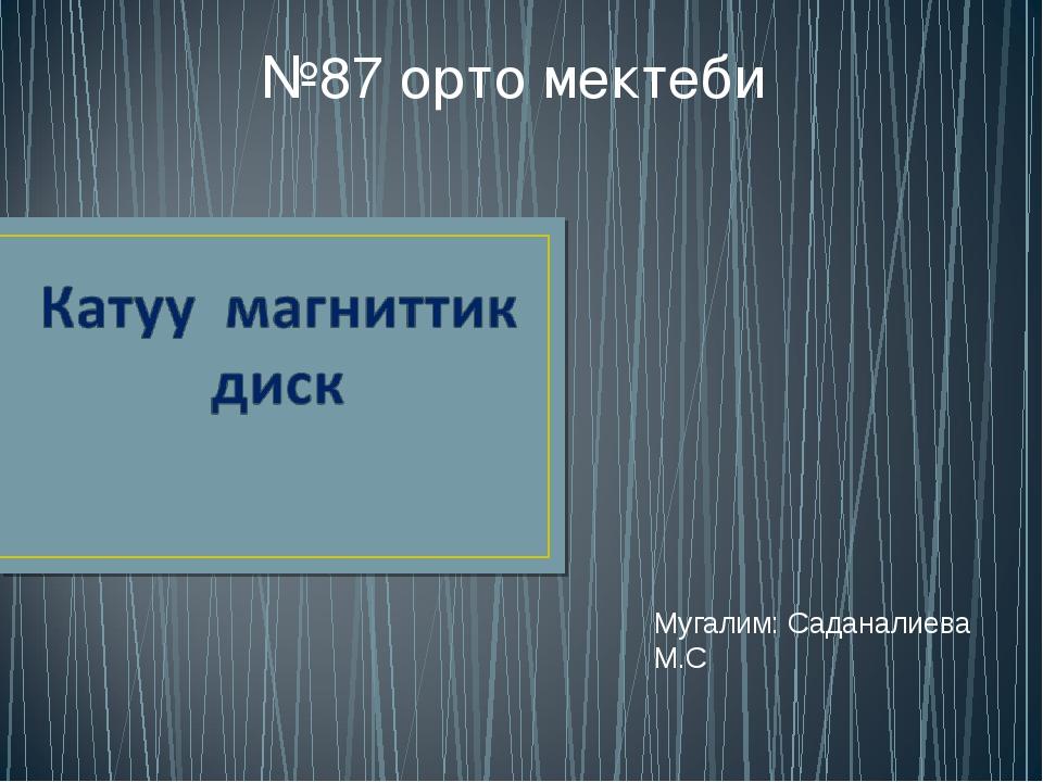 Мугалим: Саданалиева М.С №87 орто мектеби
