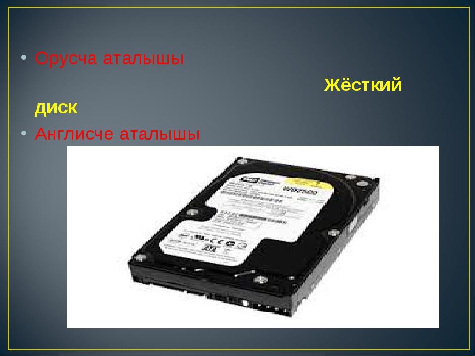 Орусча аталышы Жёсткий диск Англисче аталышы Hard disk