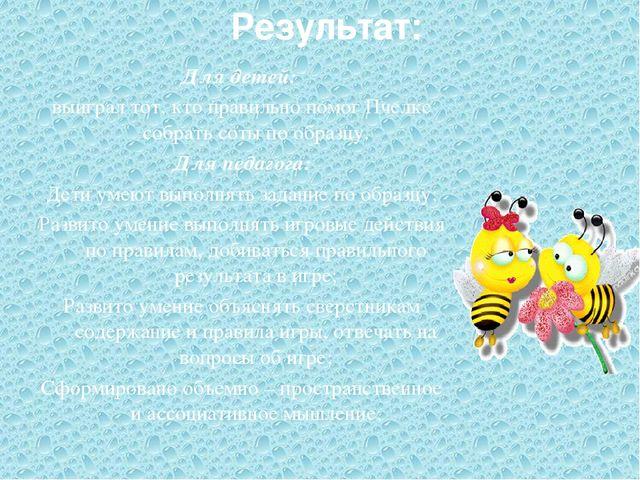 Результат: Для детей: выиграл тот, кто правильно помог Пчелке собрать соты по...