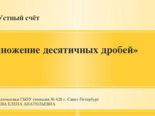 Устный счёт «Умножение десятичных дробей» Учитель математики ГБОУ гимназия №