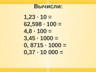 Вычисли: 1,23 · 10 = 62,598 · 100 = 4,8 · 100 = 3,45 · 1000 = 0, 8715 · 1000