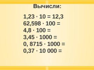 Вычисли: 1,23 · 10 = 12,3 62,598 · 100 = 4,8 · 100 = 3,45 · 1000 = 0, 8715 ·