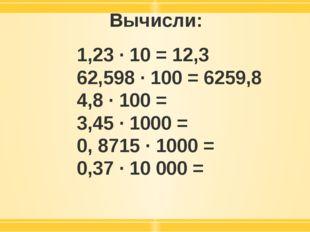 Вычисли: 1,23 · 10 = 12,3 62,598 · 100 = 6259,8 4,8 · 100 = 3,45 · 1000 = 0,