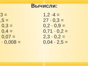 Вычисли: 1,5 ·3 = 7 · 0,5 = 02, · 0,3 = 2,5 · 0,4 = 0,6 · 0,07 = 0,09 · 0,008