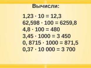 Вычисли: 1,23 · 10 = 12,3 62,598 · 100 = 6259,8 4,8 · 100 = 480 3,45 · 1000 =