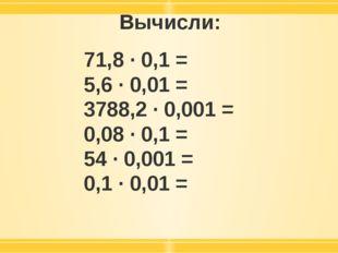 Вычисли: 71,8 · 0,1 = 5,6 · 0,01 = 3788,2 · 0,001 = 0,08 · 0,1 = 54 · 0,001 =