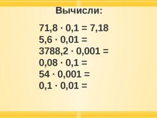 Вычисли: 71,8 · 0,1 = 7,18 5,6 · 0,01 = 3788,2 · 0,001 = 0,08 · 0,1 = 54 · 0,