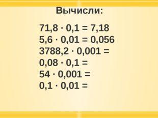 Вычисли: 71,8 · 0,1 = 7,18 5,6 · 0,01 = 0,056 3788,2 · 0,001 = 0,08 · 0,1 = 5