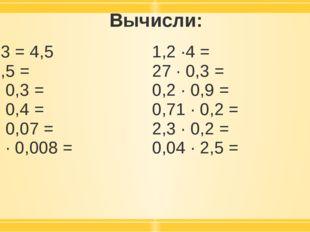 Вычисли: 1,5 ·3 =4,5 7 · 0,5 = 02, · 0,3 = 2,5 · 0,4 = 0,6 · 0,07 = 0,09· 0,0