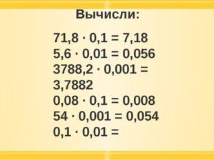 Вычисли: 71,8 · 0,1 = 7,18 5,6 · 0,01 = 0,056 3788,2 · 0,001 = 3,7882 0,08 ·