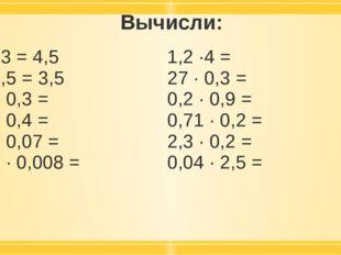 Вычисли: 1,5 ·3 = 4,5 7 · 0,5 =3,5 02, · 0,3 = 2,5 · 0,4 = 0,6 · 0,07 = 0,09