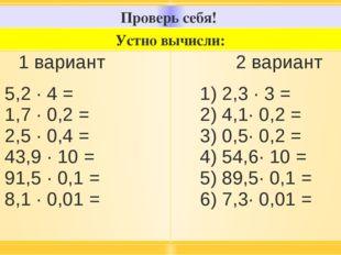 Проверь себя! Устно вычисли: 1вариант 1) 5,2 · 4 = 2) 1,7 · 0,2 = 3) 2,5 · 0,