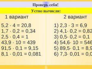 Проверь себя! Устно вычисли: 1вариант 1) 5,2 · 4 = 20,8 2) 1,7 · 0,2 = 0,34 3