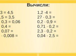 Вычисли: 1,5 ·3 = 4,5 7 · 0,5 = 3,5 02, · 0,3 =0,06 2,5 · 0,4 = 0,6 · 0,07 =