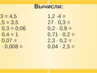 Вычисли: 1,5 ·3 = 4,5 7 · 0,5 = 3,5 02, · 0,3 = 0,06 2,5 · 0,4 =1 0,6 · 0,07