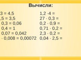 Вычисли: 1,5 ·3 = 4,5 7 · 0,5 = 3,5 02, · 0,3 = 0,06 2,5 · 0,4 = 1 0,6 · 0,07