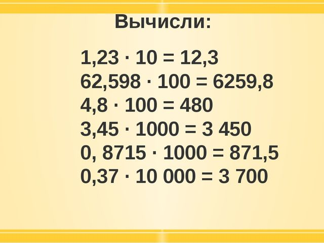 Вычисли: 1,23 · 10 = 12,3 62,598 · 100 = 6259,8 4,8 · 100 = 480 3,45 · 1000 =...