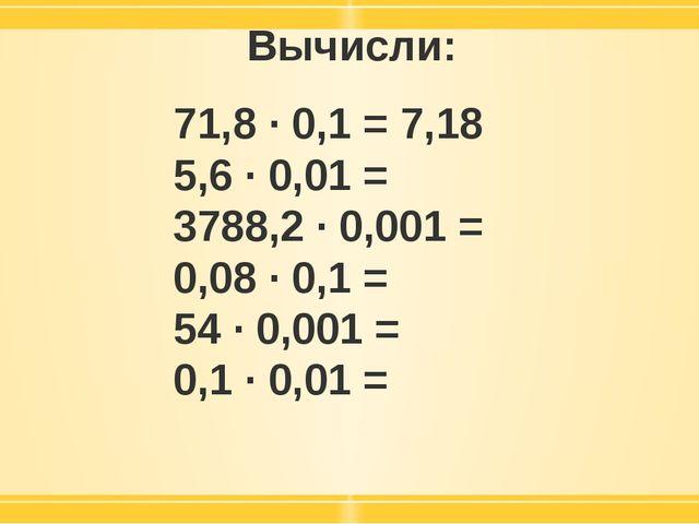 Вычисли: 71,8 · 0,1 = 7,18 5,6 · 0,01 = 3788,2 · 0,001 = 0,08 · 0,1 = 54 · 0,...