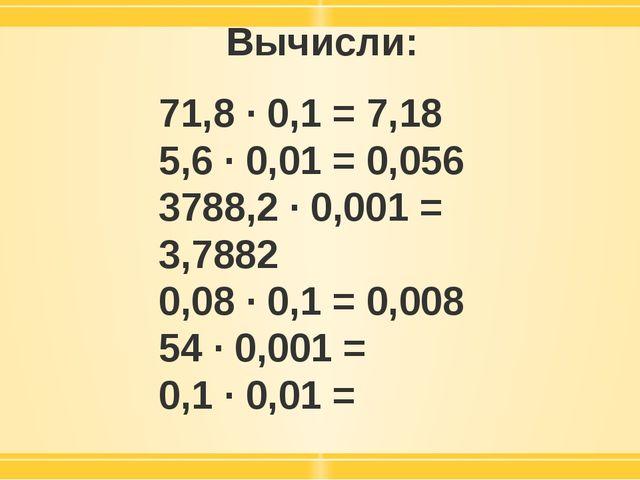 Вычисли: 71,8 · 0,1 = 7,18 5,6 · 0,01 = 0,056 3788,2 · 0,001 = 3,7882 0,08 ·...