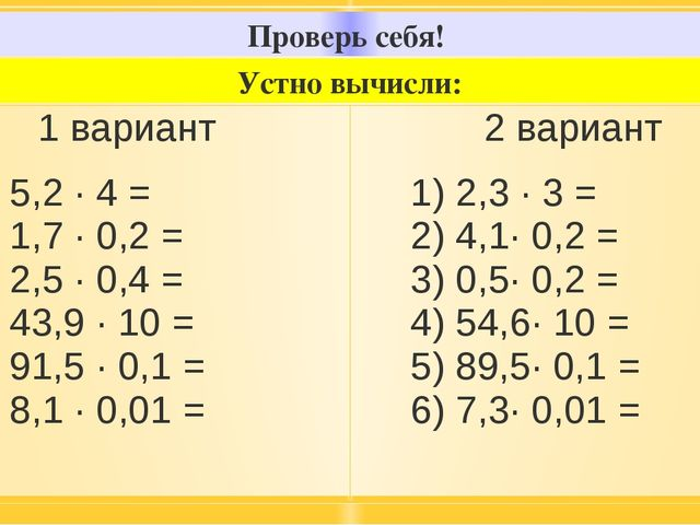 Проверь себя! Устно вычисли: 1вариант 1) 5,2 · 4 = 2) 1,7 · 0,2 = 3) 2,5 · 0,...