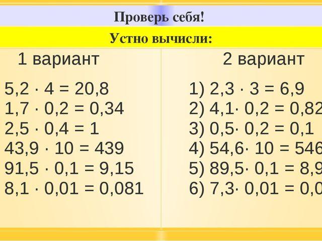 Проверь себя! Устно вычисли: 1вариант 1) 5,2 · 4 = 20,8 2) 1,7 · 0,2 = 0,34 3...