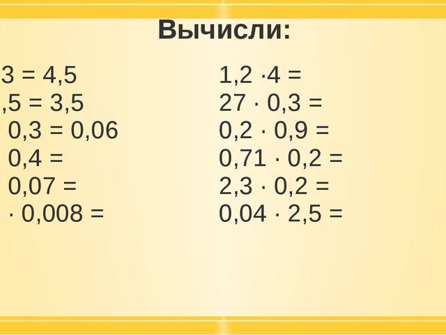 Вычисли: 1,5 ·3 = 4,5 7 · 0,5 = 3,5 02, · 0,3 =0,06 2,5 · 0,4 = 0,6 · 0,07 =...