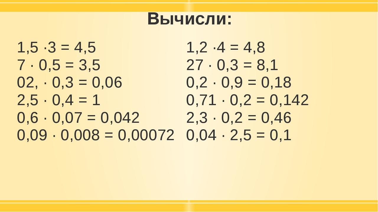 Вычисли: 1,5 ·3 = 4,5 7 · 0,5 = 3,5 02, · 0,3 = 0,06 2,5 · 0,4 = 1 0,6 · 0,07...