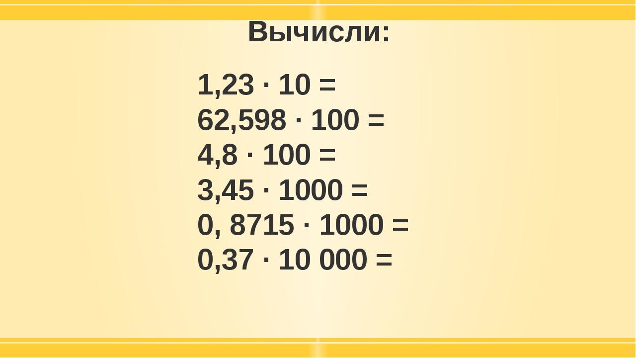 Вычисли: 1,23 · 10 = 62,598 · 100 = 4,8 · 100 = 3,45 · 1000 = 0, 8715 · 1000...
