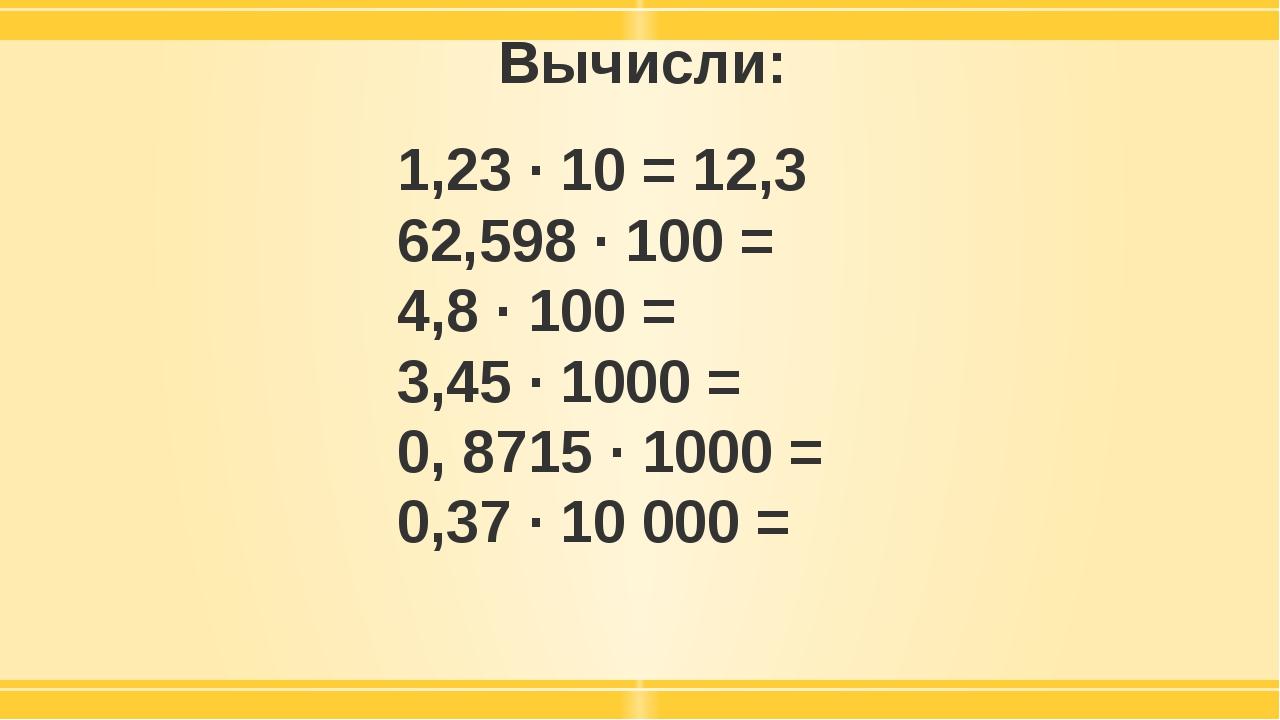 Вычисли: 1,23 · 10 = 12,3 62,598 · 100 = 4,8 · 100 = 3,45 · 1000 = 0, 8715 ·...