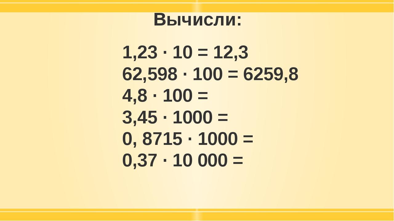 Вычисли: 1,23 · 10 = 12,3 62,598 · 100 = 6259,8 4,8 · 100 = 3,45 · 1000 = 0,...